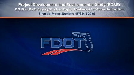 Project Development and Environmental Study (PD&E) S.R. 30 (U.S.) 98 Gregory Street and Bayfront Parkway at 17 th Avenue Intersection Project Development.