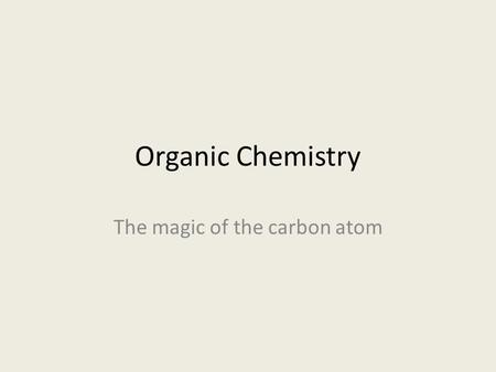 Organic Chemistry The magic of the carbon atom. Organic Chemistry Objectives Bonding of the carbon atom.