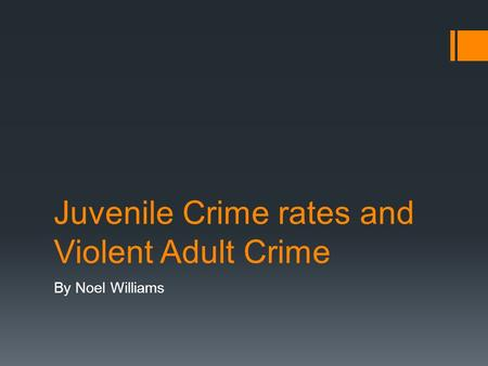 Juvenile Crime rates and Violent Adult Crime By Noel Williams.
