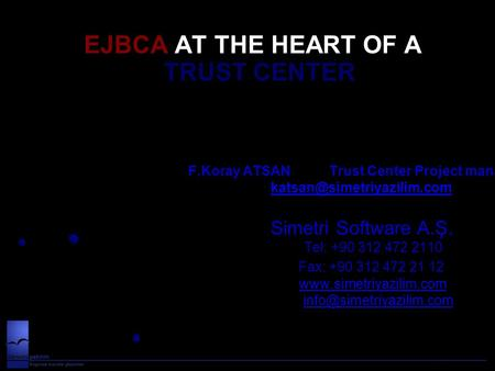 EJBCA AT THE HEART OF A TRUST CENTER F.Koray ATSAN Trust Center Project manager F.Koray ATSAN Trust Center Project manager