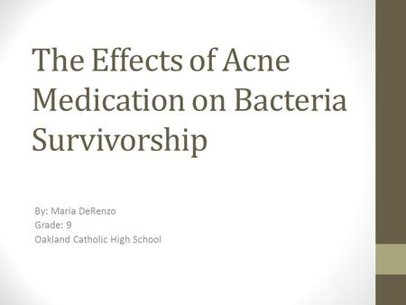 The Effects of Acne Medication on Bacteria Survivorship By: Maria DeRenzo Grade: 9 Oakland Catholic High School.