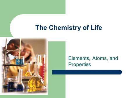 The Chemistry of Life Elements, Atoms, and Properties.