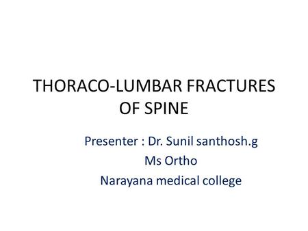 THORACO-LUMBAR FRACTURES OF SPINE Presenter : Dr. Sunil santhosh.g Ms Ortho Narayana medical college.