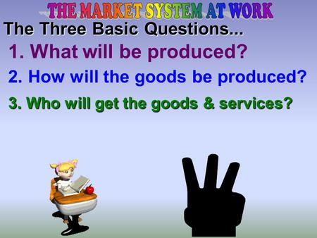 The Three Basic Questions... 2. How will the goods be produced? 1. What will be produced? 3. Who will get the goods & services?
