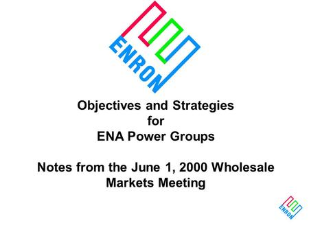 Objectives and Strategies for ENA Power Groups Notes from the June 1, 2000 Wholesale Markets Meeting.