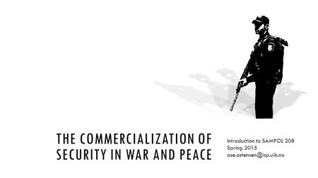 THE COMMERCIALIZATION OF SECURITY IN WAR AND PEACE Introduction to SAMPOL 208 Spring 2015