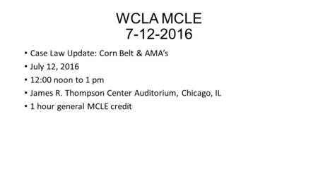WCLA MCLE 7-12-2016 Case Law Update: Corn Belt & AMA's July 12, 2016 12:00 noon to 1 pm James R. Thompson Center Auditorium, Chicago, IL 1 hour general.