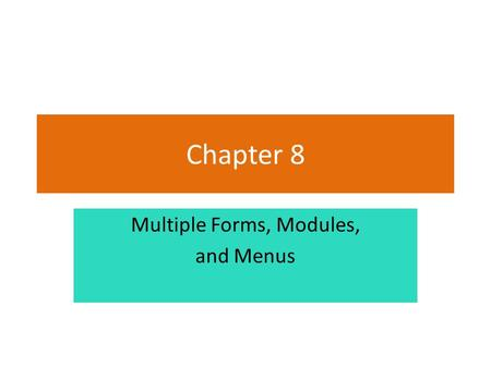 Chapter 8 Multiple Forms, Modules, and Menus. Introduction This chapter demonstrates how to: – Add multiple forms to a project – Create a module to hold.
