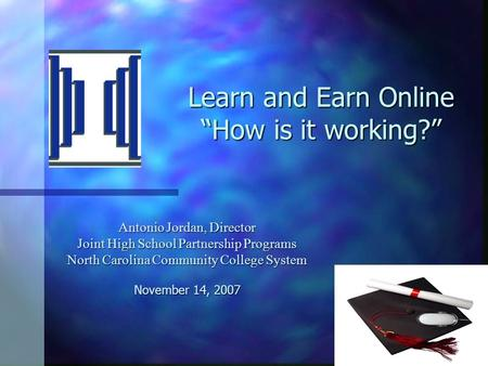 "Learn and Earn Online ""How is it working?"" Antonio Jordan, Director Joint High School Partnership Programs North Carolina Community College System November."