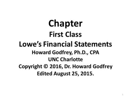 1 Chapter First Class Lowe's Financial Statements Howard Godfrey, Ph.D., CPA UNC Charlotte Copyright © 2016, Dr. Howard Godfrey Edited August 25, 2015.