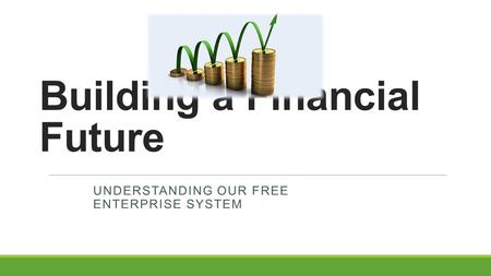 Building a Financial Future UNDERSTANDING OUR FREE ENTERPRISE SYSTEM.
