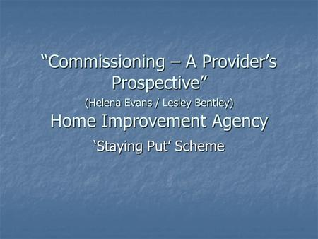"""Commissioning – A Provider's Prospective"" (Helena Evans / Lesley Bentley) Home Improvement Agency 'Staying Put' Scheme."