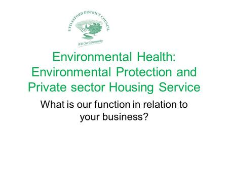 Environmental Health: Environmental Protection and Private sector Housing Service What is our function in relation to your business?