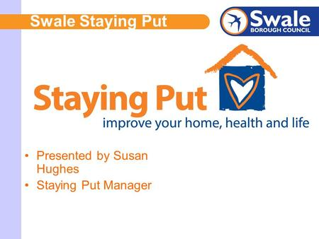 Swale Staying Put Presented by Susan Hughes Staying Put Manager.