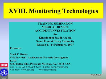 ©ECRI 2007 1 XVIII. Monitoring Technologies TRAINING SEMINAR ON MEDICAL DEVICE ACCIDENT INVESTIGATION for Kingdom of Saudi Arabia Saudi Food & Drug Authority.