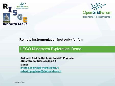 © 2006 Open Grid Forum Remote Instrumentation (not only) for fun LEGO Mindstorm Exploration Demo Authors: Andrea Del Linz, Roberto Pugliese (Sincrotrone.