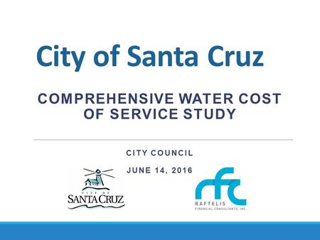 City of Santa Cruz COMPREHENSIVE WATER COST OF SERVICE STUDY CITY COUNCIL JUNE 14, 2016.