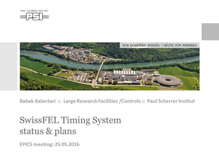 WIR SCHAFFEN WISSEN – HEUTE FÜR MORGEN SwissFEL Timing System status & plans Babak Kalantari :: Large Research Facilities /Controls :: Paul Scherrer Institut.