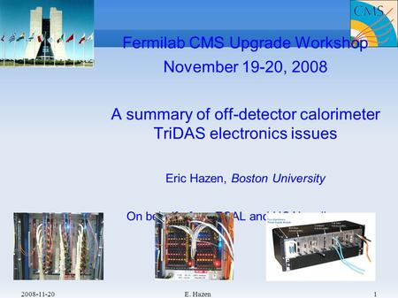 2008-11-20E. Hazen1 Fermilab CMS Upgrade Workshop November 19-20, 2008 A summary of off-detector calorimeter TriDAS electronics issues Eric Hazen, Boston.