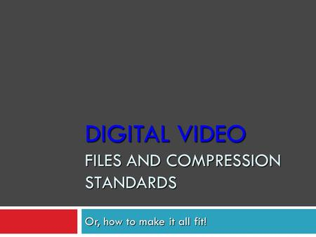 Or, how to make it all fit! DIGITAL VIDEO FILES AND COMPRESSION STANDARDS.