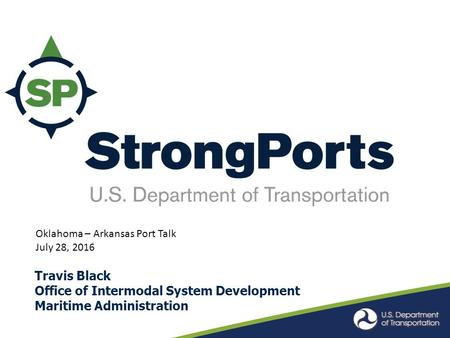Travis Black Office of Intermodal System Development Maritime Administration Oklahoma – Arkansas Port Talk July 28, 2016.