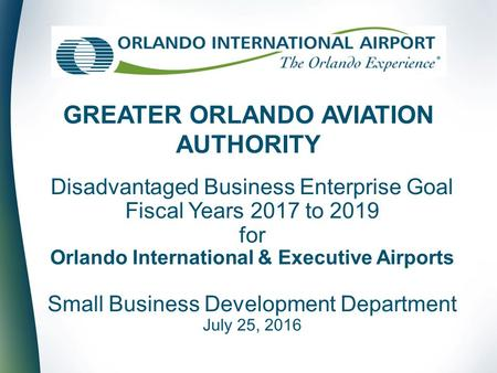 Disadvantaged Business Enterprise Goal Fiscal Years 2017 to 2019 for Orlando International & Executive Airports Small Business Development Department July.