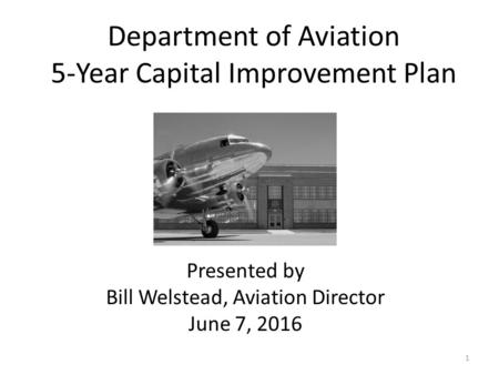 Department of Aviation 5-Year Capital Improvement Plan 1 Presented by Bill Welstead, Aviation Director June 7, 2016.