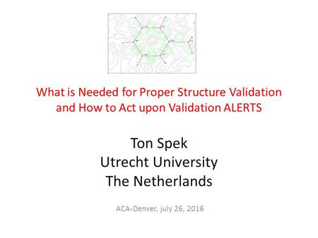 What is Needed for Proper Structure Validation and How to Act upon Validation ALERTS Ton Spek Utrecht University The Netherlands ACA-Denver, july 26, 2016.