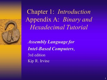 1 Chapter 1: Introduction Appendix A: Binary and Hexadecimal Tutorial Assembly Language for Intel-Based Computers, 3rd edition Kip R. Irvine.