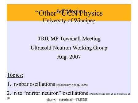 """Other"" UCN Physics Jeff Martin University of Winnipeg TRIUMF Townhall Meeting Ultracold Neutron Working Group Aug. 2007 Topics: 1. n-nbar oscillations."