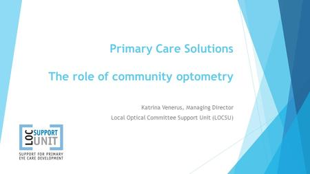 Primary Care Solutions The role of community optometry Katrina Venerus, Managing Director Local Optical Committee Support Unit (LOCSU)