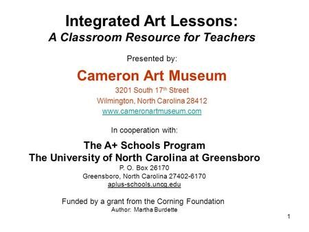 1 Integrated Art Lessons: A Classroom Resource for Teachers Presented by: Cameron Art Museum 3201 South 17 th Street Wilmington, North Carolina 28412