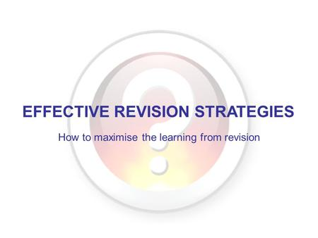 EFFECTIVE REVISION STRATEGIES How to maximise the learning from revision.
