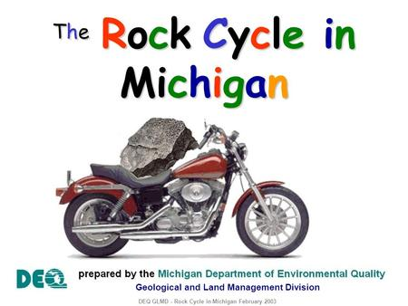 The Rock Cycle in Michigan DEQ GLMD - Rock Cycle in Michigan February 2003 Geological and Land Management Division.