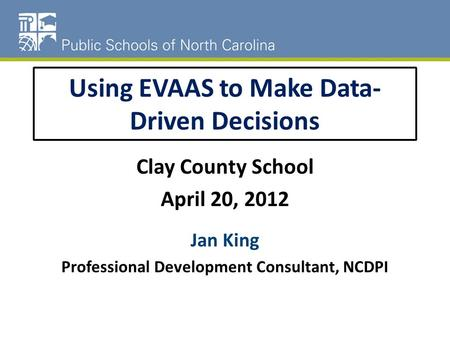 Using EVAAS to Make Data- Driven Decisions Clay County School April 20, 2012 Jan King Professional Development Consultant, NCDPI.