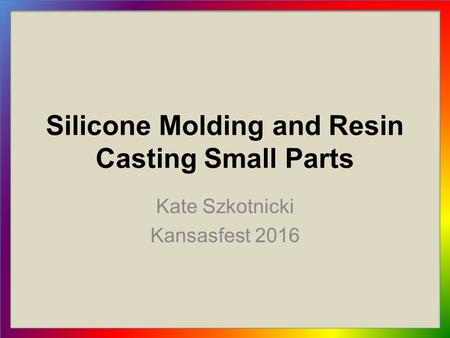 Silicone Molding and Resin Casting Small Parts Kate Szkotnicki Kansasfest 2016.
