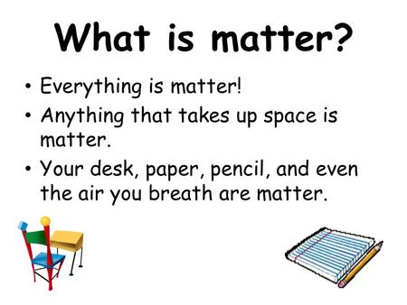 What is matter? Everything is matter! Anything that takes up space is matter. Your desk, paper, pencil, and even the air you breath are matter.