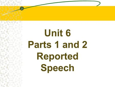 Unit 6 <strong>Parts</strong> 1 and 2 Reported Speech REPORTED SPEECH There are two ways <strong>of</strong> telling someone what someone else said. We may choose to repeat their actual.