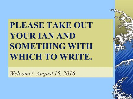 PLEASE TAKE OUT YOUR IAN AND SOMETHING WITH WHICH TO WRITE. Welcome! August 15, 2016.