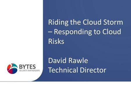 Riding the Cloud Storm – Responding to Cloud Risks David Rawle Technical Director.