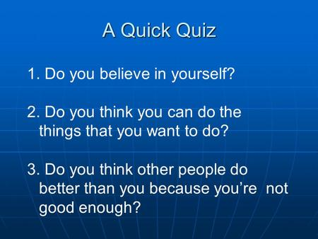 A Quick Quiz 1. Do you believe in yourself? 2. Do you think you can do the things that you want to do? 3. Do you think other people do better than you.