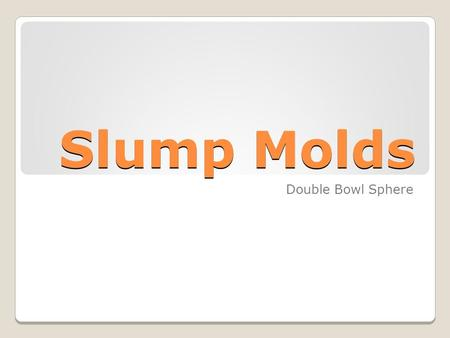 Slump Molds Double Bowl Sphere. Slump Molds Drape mold o A form on which a piece of plastic material can be shaped o Types: Hump, slump and press.