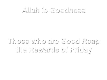 Those who are Good Reap the Rewards of Friday Allah is Goodness.