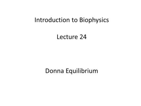 Introduction to Biophysics Lecture 24 Donna Equilibrium.