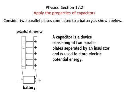 Physics Section 17.2 Apply the properties of capacitors Consider two parallel plates connected to a battery as shown below.