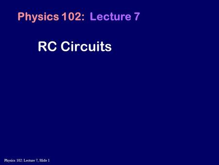 Physics 102: Lecture 7, Slide 1 RC Circuits Physics 102: Lecture 7.