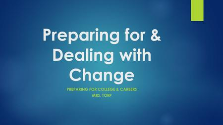 Preparing for & Dealing with Change PREPARING FOR COLLEGE & CAREERS MRS. TORP.