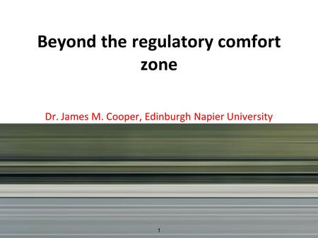 Beyond the regulatory comfort zone Dr. James M. Cooper, Edinburgh Napier University 1.