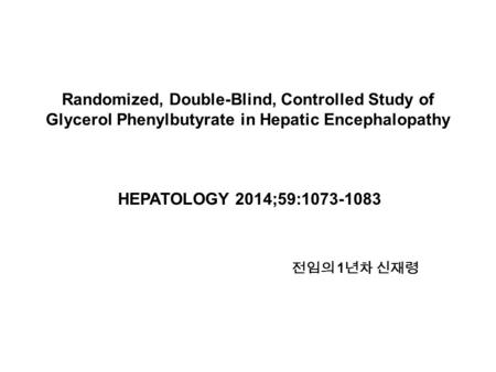 Randomized, Double-Blind, Controlled Study of Glycerol Phenylbutyrate in Hepatic Encephalopathy HEPATOLOGY 2014;59:1073-1083 전임의 1 년차 신재령.