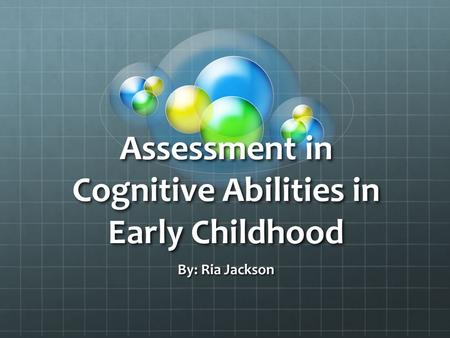 Assessment in Cognitive Abilities in Early Childhood By: Ria Jackson.